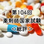 第104回薬剤師国家試験[総評]を公開しました。